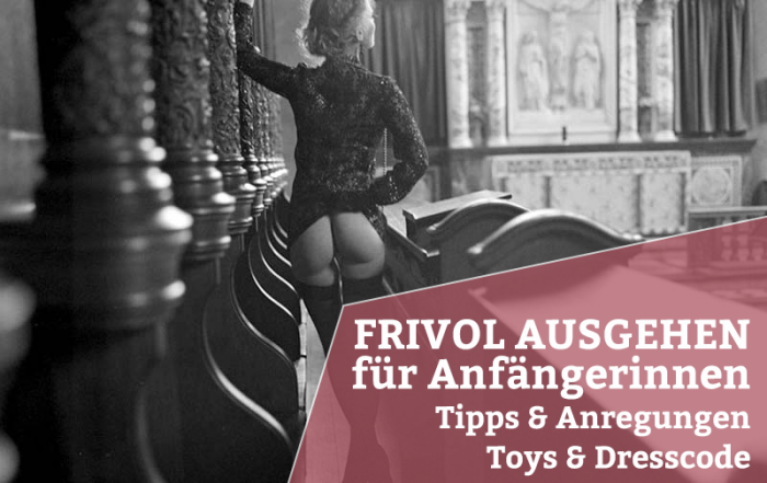 Frivol ausgehen - Tipps & Infos für Anfängerinnen