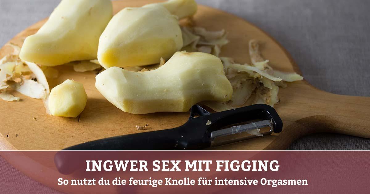 Figging – Ingwer Sex für intensive Orgasmen